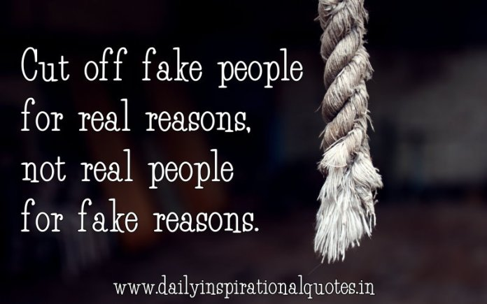 Cut off fake people for real reasons, not real people for fake reasons. ~ Anonymous