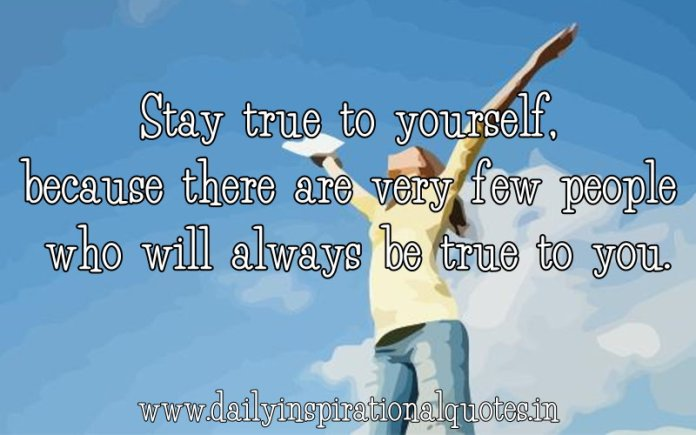 Stay true to yourself, because there are very few people who will always be true to you. ~ Anonymous