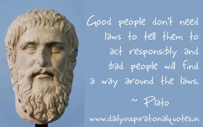 Good people don't need laws to tell them to act responsibly and bad people will find a way around the laws. ~ Plato