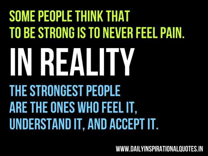 Some people think that to be strong is to never feel pain. In Reality, The strongest people are the ones who feel it, understand it, and accept it. ~ Anonymous