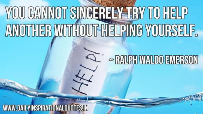 You cannot sincerely try to help another without helping yourself. ~ Ralph Waldo Emerson