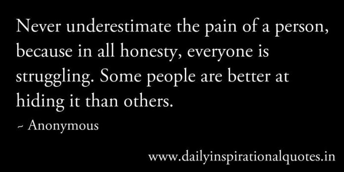 Never underestimate the pain of a person, because in all honesty, everyone is struggling. Some people are better at hiding it than others. ~ Anonymous