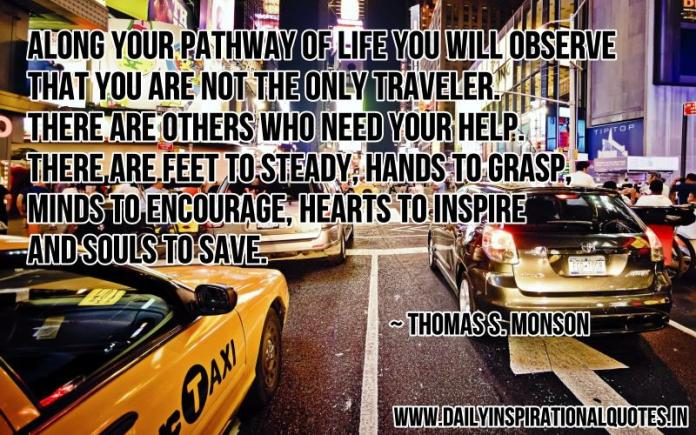 Along your pathway of life you will observe that you are not the only traveler. there are others who need your help. there are feet to steady, hands to grasp, minds to encourage, hearts to inspire and souls to save. ~ Thomas S. Monson