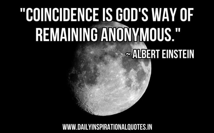 Coincidence is God's way of remaining anonymous. ~ Albert Einstein