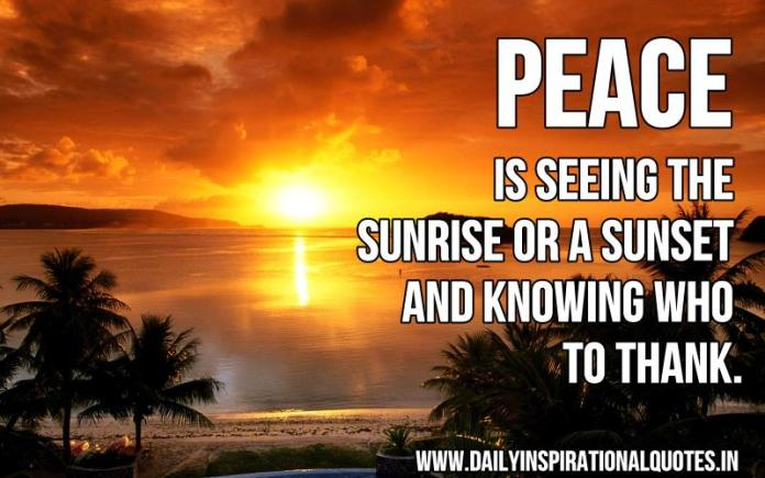 Peace is seeing the sunrise or a sunset and knowing who to thank. ~ Anonymous