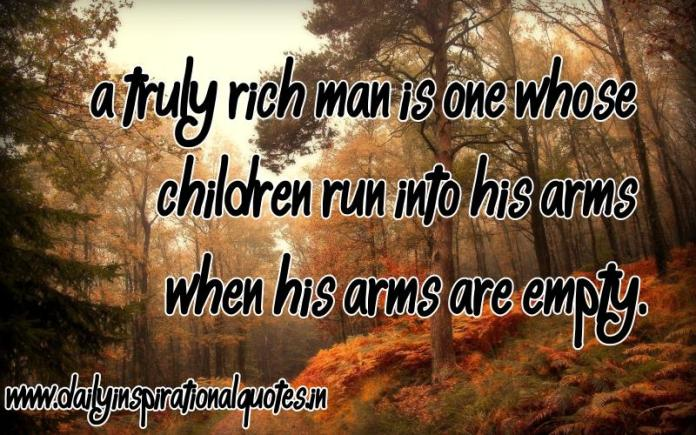 A truly rich man is one whose children run into his arms when his arms are empty. ~ Anonymous