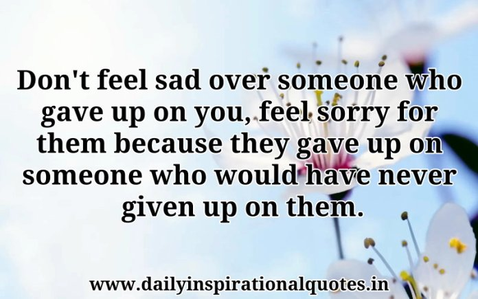 Don't feel sad over someone who gave up on you, feel sorry for them because they gave up on someone who would have never given up on them. ~ Anonymous