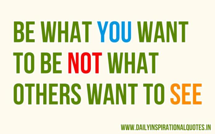 Be what you want to be not what others want to see. ~ Anonymous