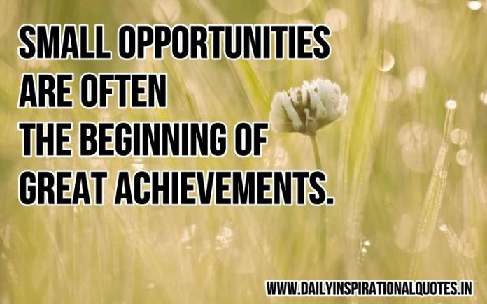Small opportunities are often the beginning of great achievements. ~ Anonymous