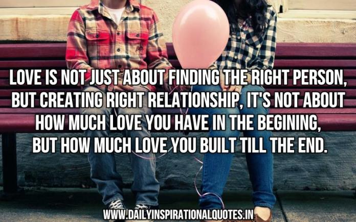 Love is not just about finding the right person, but creating right relationship, it's not about how much love you have in the begining, but how much love you built till the end. ~ Anonymous