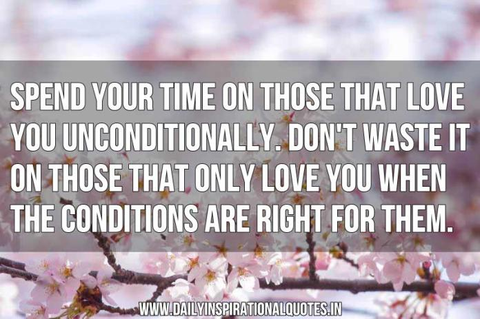 Spend your time on those that love you unconditionally. Don't waste it on those that only love you when the conditions are right for them. ~ Anonymous