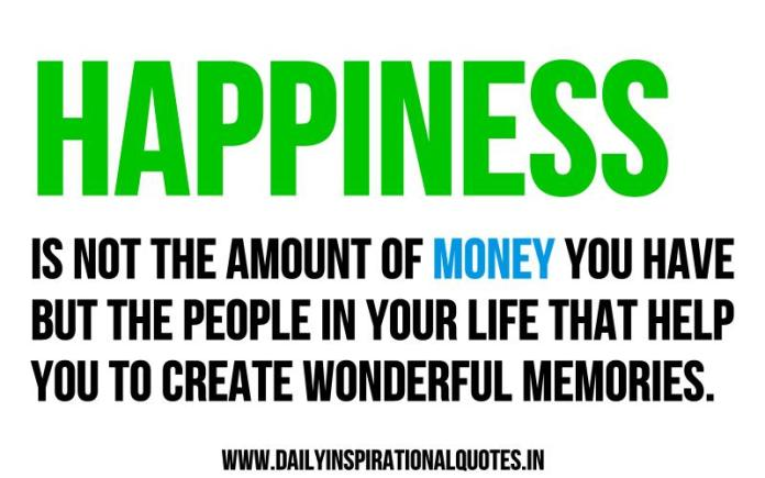 Happiness is not the amount of money you have but the people in your life that help you to create wonderful memories. ~ Anonymous