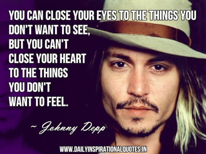 You can close your eyes to the things you don't want to see, but you can't close your heart to the things you don't want to feel. ~ Johnny Depp