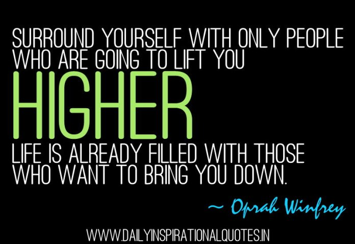 Surround yourself with only people who are going to lift you higher. life is already filled with those who want to bring you down. ~ Oprah Winfrey