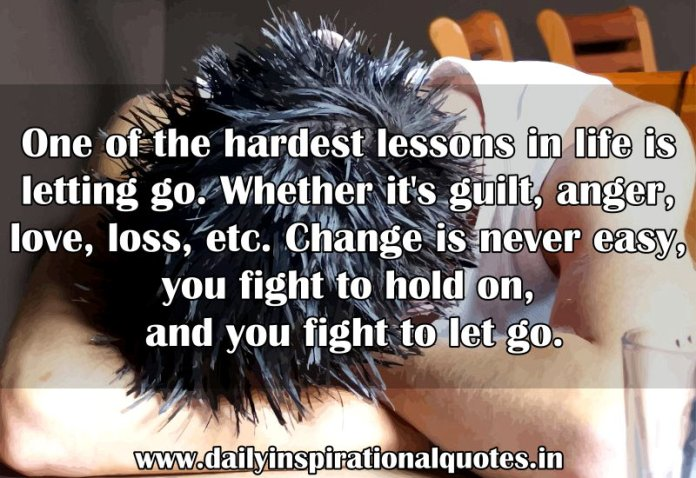 One of the hardest lessons in life is letting go. Whether it's guilt, anger, love, loss, etc. Change is never easy, you fight to hold on, and you fight to let go. ~ Anonymous