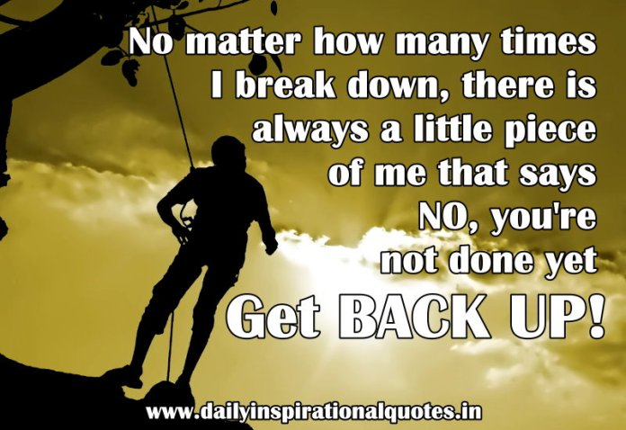 No matter how many times I break down, there is always a little piece of me that says NO, you're not done yet Get BACK UP! ~ Anonymous