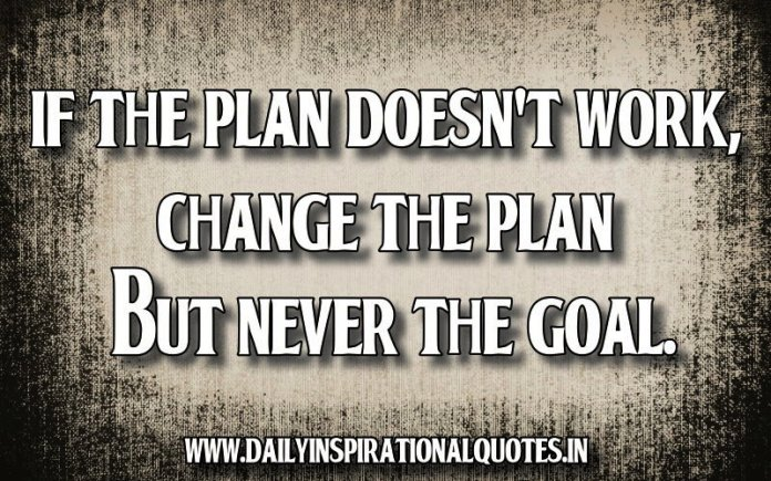 If the plan doesn't work, change the plan but never the goal. - Anonymous