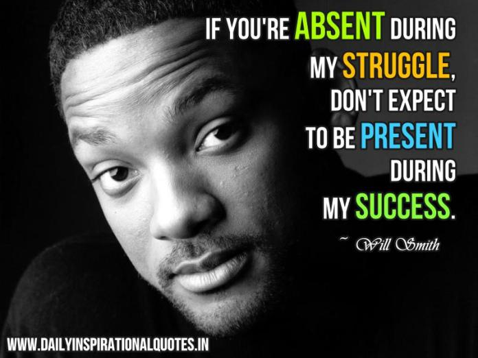 if you're absent during my struggle, don't expect to be present during my success. ~ Will Smith