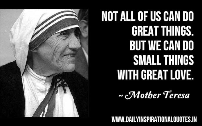 Not all of us can do great things. but we can do small things with great love. ~ Mother Teresa