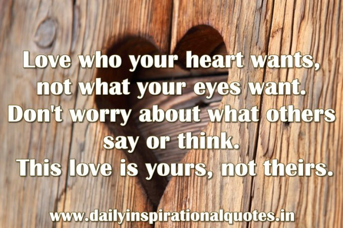Love who your heart wants, not what your eyes want. Don't worry about what others say or think. This love is yours, not theirs. ~ Anonymous