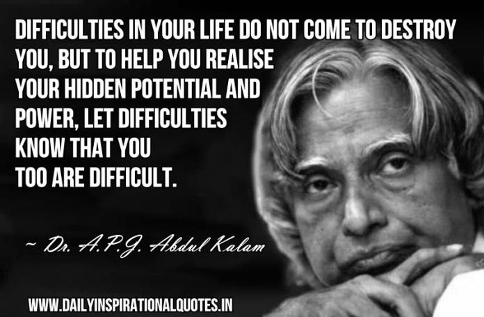 Difficulties in your life do not come to destroy you, but to help you realise your hidden potential and power, let difficulties know that you too are difficult. ~ Dr. A.P.J. Abdul Kalam