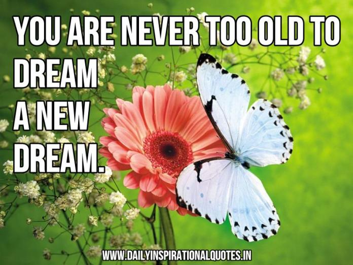 You are never too old to dream a new dream. ~ Anonymous