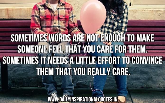 Sometimes words are not enough to make someone feel that you care for them. sometimes it needs a little effort to convince them that you really care. ~ Anonymous