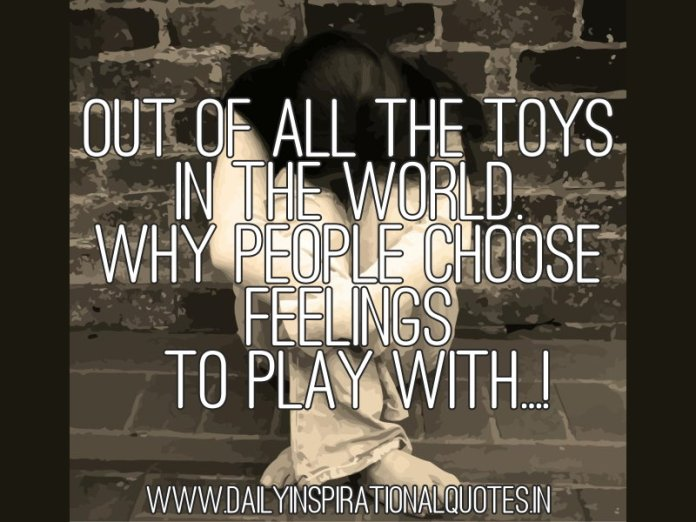 Out of all the toys in the world. why people choose feelings to play with...! ~ Anonymous