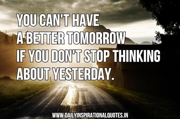 You can't have a better tomorrow if you don't stop thinking about yesterday. ~ Anonymous