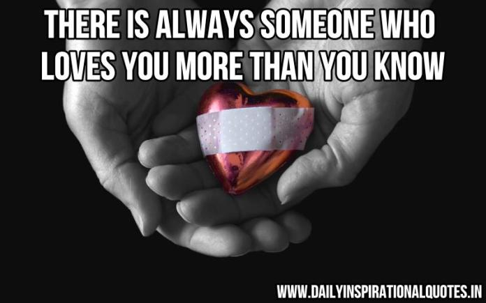 There is always someone who loves you more than you know. ~ Anonymous