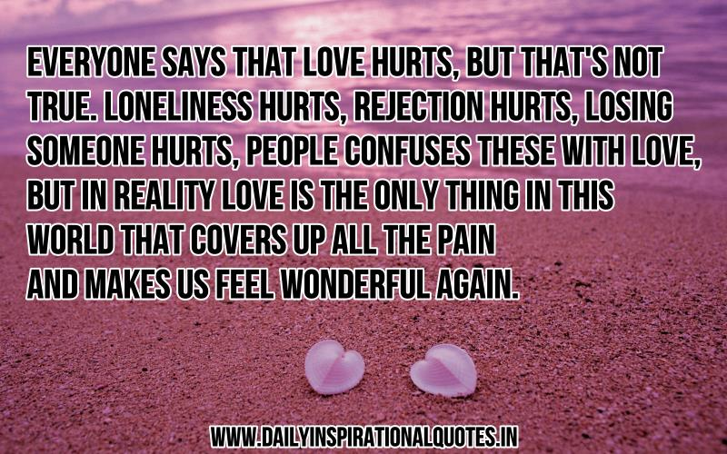 Everyone says that love hurts, but that's not true. Loneliness hurts, rejection hurts, losing someone hurts, people confuses these with love, but in reality love is the only thing in this world that covers up all the pain and makes us feel wonderful again. ~ Anonymous