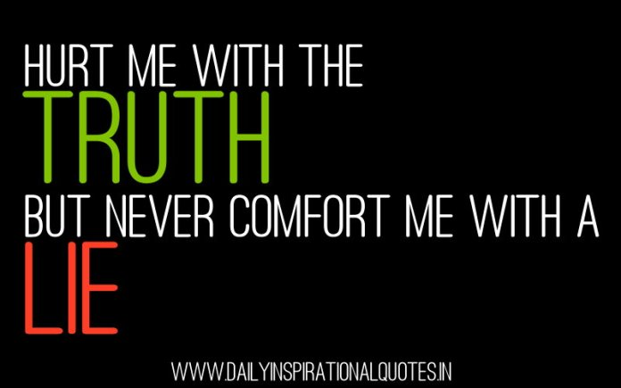Hurt me with the truth, but never comfort me with a lie. ~ Anonymous