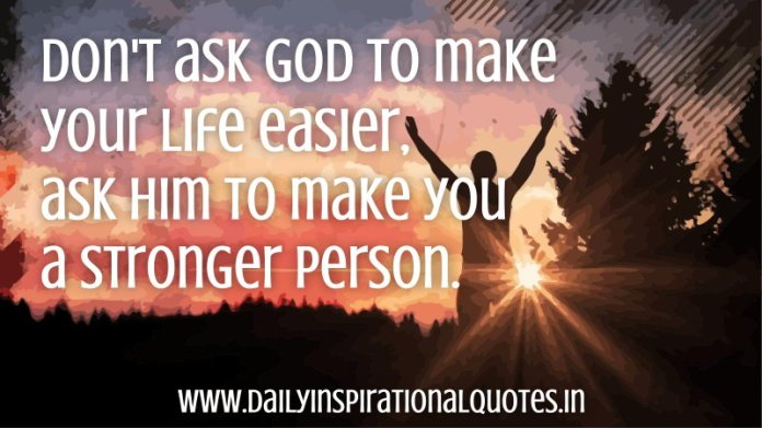 Don't ask God to make your life easier, ask him to make you a stronger person. ~ Anonymous