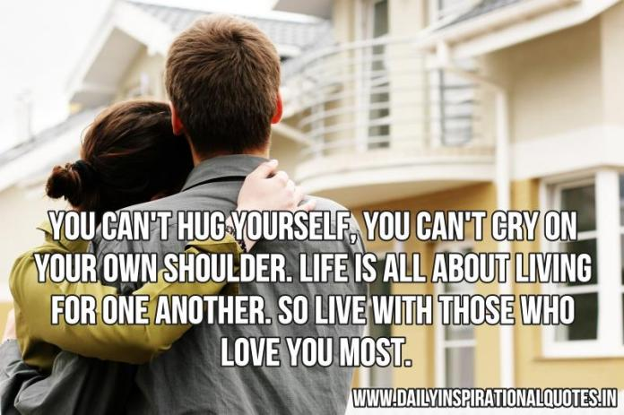 You can't hug yourself, You can't cry on your own shoulder. Life is all about living for one another. so live with those who love you most. ~ Anonymous