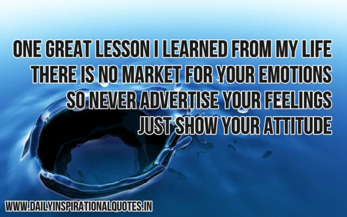 One great lesson i learned from my life. there is no market for your emotions, so never advertise your feelings, just show your attitude. ~ Anonymous