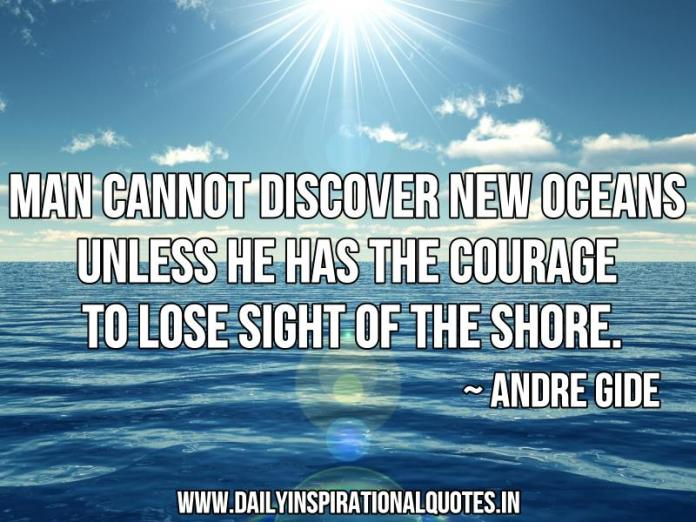 Man cannot discover new oceans unless he has the courage to lose sight of the shore. ~ Andre Gide