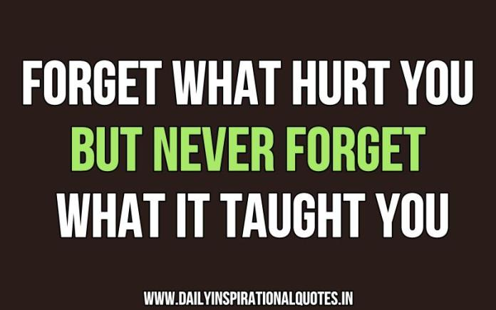 Forget what hurt you but never forget what it taught you. ~ Anonymous