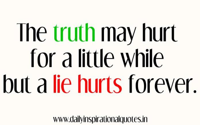 The truth may hurt for a little while but a lie hurts forever. ~ Anonymous