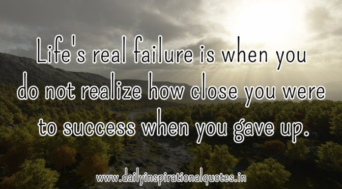 Life's real failure is when you do not realize how close you were to success when you gave up. ~ Anonymous