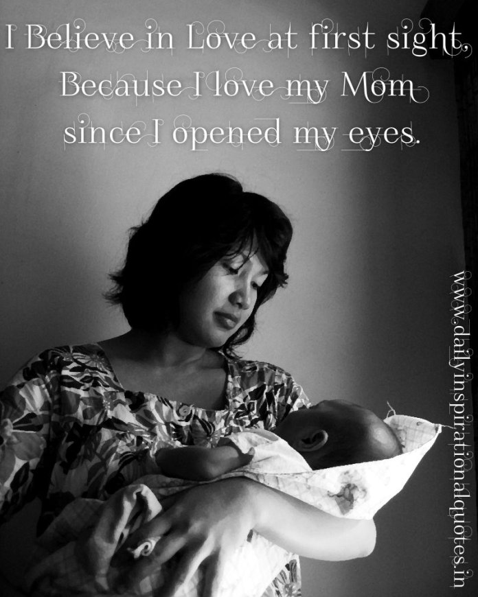 I Believe in Love at first sight, Because I love my Mom since I opened my eyes. ~ Anonymous