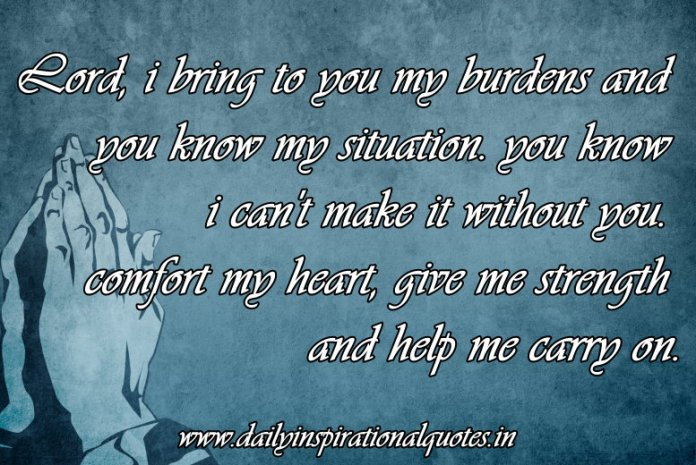 Lord, i bring to you my burdens and you know my situation. you know i can't make it without you. comfort my heart, give me strength & help me carry on. ~ Anonymous