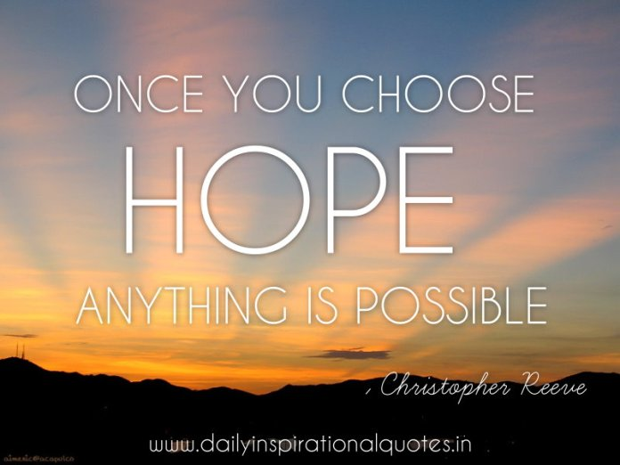 Once you choose hope anything is possible. ~ Christopher Reeve