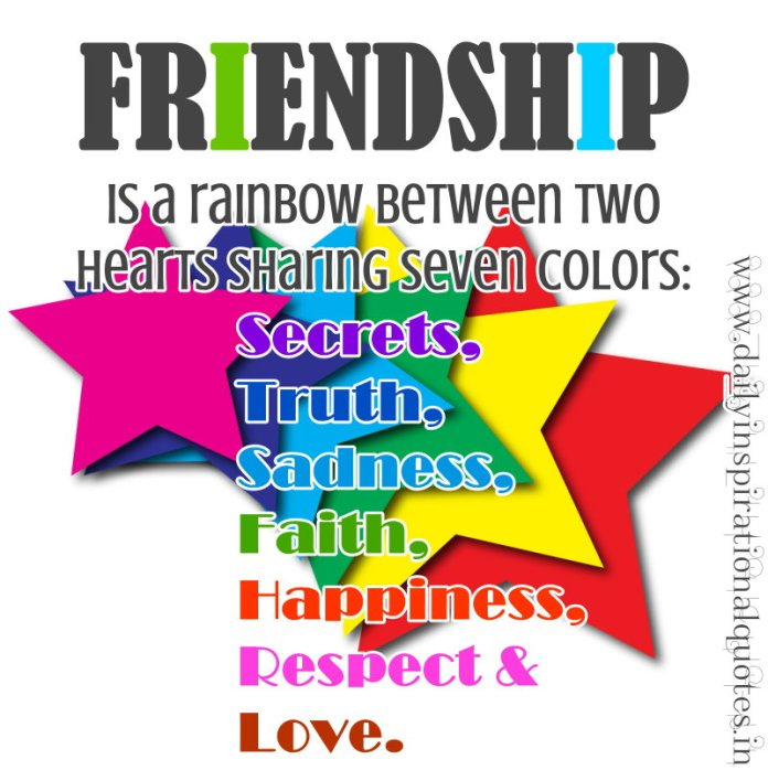 Friendship is a rainbow between two hearts sharing seven colors: Secrets, Truth, Sadness, Faith, Happiness, Respect & Love. ~ Anonymous