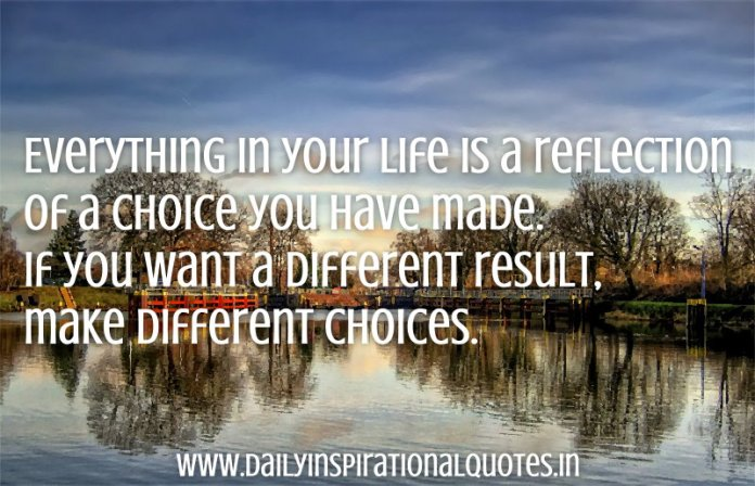 Everything in your life is a reflection of a choice you have made. If you want a different result, make different choices. ~ Anonymous