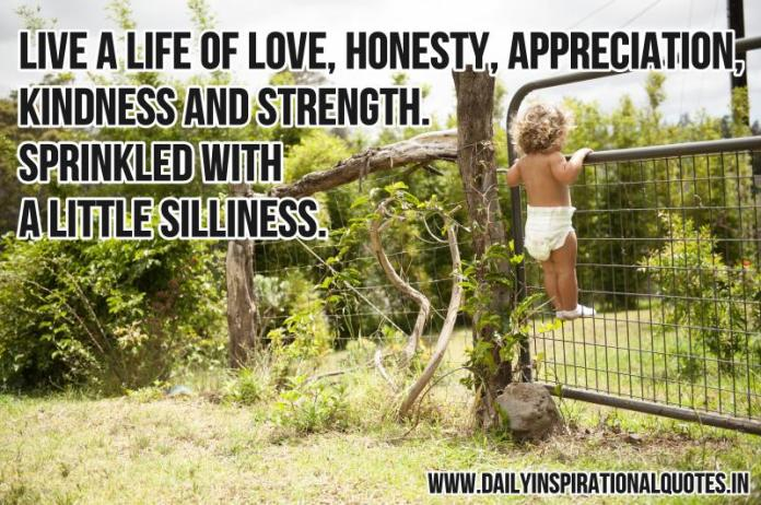 Live a life of love, honesty, appreciation, kindness and strength. sprinkled with a little silliness. ~ Anonymous