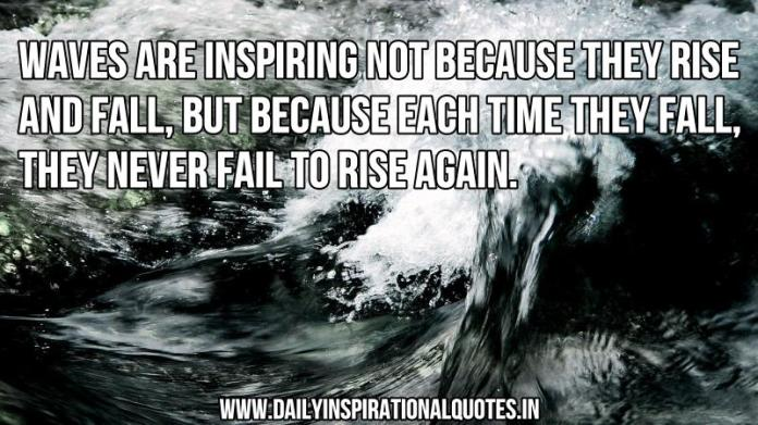 Waves are inspiring not because they rise and fall, but because each time they fall, they never fail to rise again. ~ Anonymous
