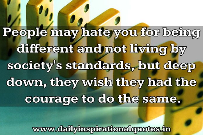 People may hate you for being different and not living by society's standards, but deep down, they wish they had the courage to do the same. ~ Anonymous
