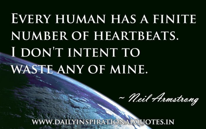 Every human has a finite number of heartbeats. I don't intent to waste any of mine. ~ Neil Armstrong