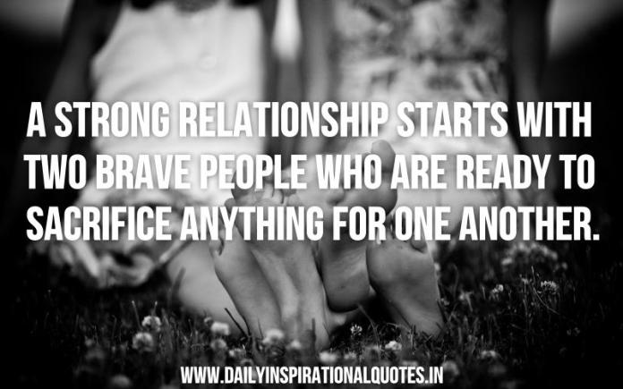 A strong relationship starts with two brave people who are ready to sacrifice anything for one another. ~ Anonymous