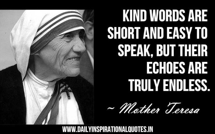 Kind words are short and easy to speak, but their echoes are truly endless. ~ Mother Teresa